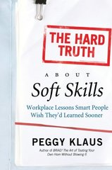 The Hard Truth About Soft Skills: Workplace Lessons Smart People Wish They'd Learned Sooner by Klaus, Peggy