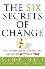 The Six Secrets of Change: What the Best Leaders Do to Help Their Organizations Survive and Thrive by Fullan, Michael