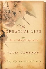 The Creative Life: True Tales of Inspiration by Cameron, Julia