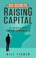 The Six Secrets of Raising Capital: An Insider's Guide for Entrepreneurs by Fisher, Bill