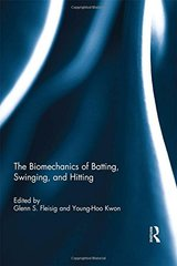 The Biomechanics of Batting, Swinging, and Hitting by Fleisig, Glenn S. (EDT)/ Kwon, Young-hoo (EDT)