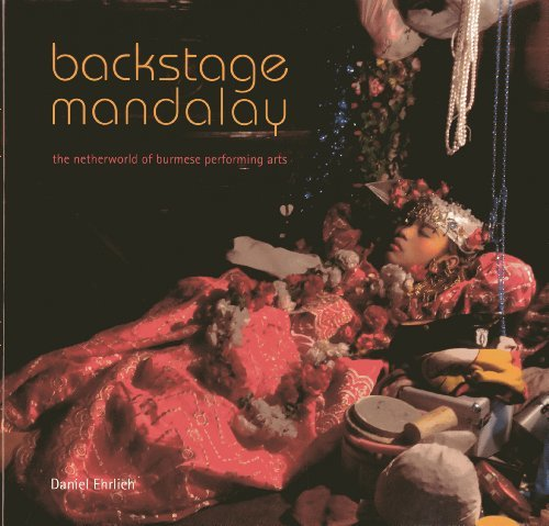 Backstage Mandalay: The Netherworld of the Burmese Performing Arts by Ehrlich, Daniel