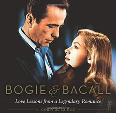 Bogie & Bacall: Love Lessons from a Legendary Romance by De La Hoz, Cindy