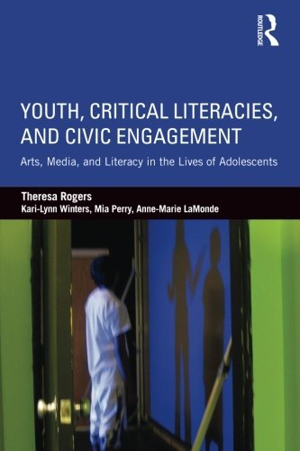 Youth, Critical Literacies, and Civic Engagement: Arts, Media, and Literacy in the Lives of Adolescents by Rogers, Theresa/ Winters, Kari-lynn/ Perry, Mia/ Lamonde, Anne-marie