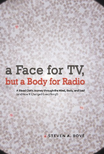 A Face for TV, but a Body for Radio: A Blood Clot's Journey Through the Mind, Body, and Soul (And How It Changed Everything!)