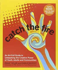 Catch the Fire: An Art-Full Guide to Unleashing the Creative Power of Youth, Adults and Communities by Taylor, Peggy/ Murphy, Charlie