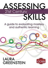 Assessing 21st Century Skills: A Guide to Evaluating Mastery and Authentic Learning by Greenstein, Laura