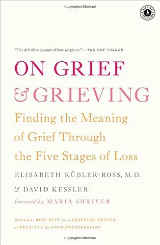 On Grief and Grieving: Finding the Meaning of Grief Through the Five Stages of Loss by Kubler-Ross, Elisabeth/ Kessler, David