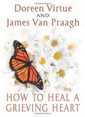 How to Heal a Grieving Heart by Virtue, Doreen/ Van Praagh, James