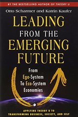 Leading from the Emerging Future: From Ego-System to Eco-System Economies by Scharmer, Otto/ Kaufer, Katrin