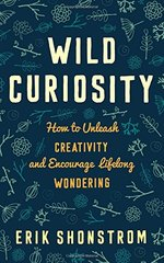 Wild Curiosity: How to Unleash Creativity and Encourage Lifelong Wondering by Shonstrom, Erik