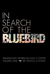 In Search of the Bluebird: Melancholy Stories on Love and Terror by D'rivera, Franco