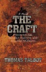 The Craft: Freemasons, Secret Agents, and William Morgan by Talbot, Thomas