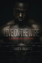 Love on the Wire: A Jamaican Gay Love Story by Dennis, Oط¢â€™brien
