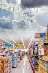 To Serve God and Wal-Mart: The Making of Christian Free Enterprise by Moreton, Bethany
