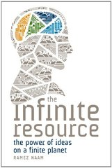 The Infinite Resource: The Power of Ideas on a Finite Planet by Naam, Ramez