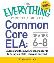 The Everything Parent's Guide to Common Core ELA: Grades 6-8: Understand the new english standards to help your child learn and succeed by Mountain, Jill