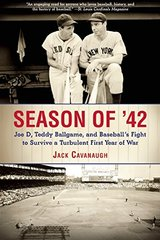 Season of '42: Joe D, Teddy Ballgame, and Baseball's Fight to Survive a Turbulent First Year of War by Cavanaugh, Jack