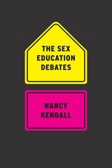The Sex Education Debates by Kendall, Nancy
