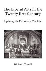 The Liberal Arts in the Twenty-First Century: Exploring the Future of a Tradition by Terrell, Richard