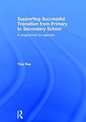 Supporting Successful Transition from Primary to Secondary School: A programme for teachers by Rae, Tina