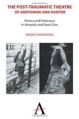 The Post-Traumatic Theatre of Grotowski and Kantor: History and Holocaust in Akropolis and Dead Class by Romanska, Magda