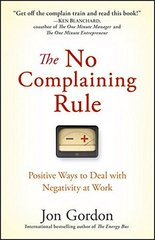 The No Complaining Rule: Positive Ways to Deal With Negativity at Work by Gordon, Jon