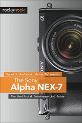 The Sony Alpha Nex-7: The Unofficial Quintessential Guide by Roullard, Carol F./ Matsumoto, Brian