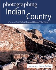 Photographing Indian Country: Where to Find Perfect Shots and How to Take Them by Sullivan, Gordon/ Sullivan, Cathie