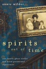 Spirits Out of Time: True Family Ghost Stories and Weird Paranormal Experiences by Wilder, Annie