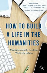 How to Build a Life in the Humanities: Meditations on the Academic Work-Life Balance by Semenza, Greg Colط£آ³n (EDT)/ Sullivan, Garrett A., Jr. (EDT)/ Grafton, Anthony (FRW)