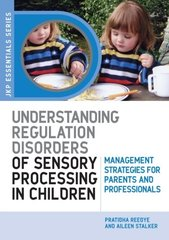 Understanding Regulation Disorders of Sensory Processing in Children: Management Strategies for Parents and Professionals by Reebye, Partribha/ Stalker, Aileen
