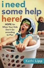 I Need Some Help Here!: Hope for When Your Kids Don't Go According to Plan by Lipp, Kathi