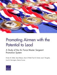 Promoting Airmen With the Potential to Lead: A Study of the Air Force Master Sergeant Promotion System by Keller, Kirsten M./ Robson, Sean/ O'Neill, Kevin/ Emslie, Paul D./ Burgette, Lane F.