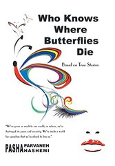 Who Knows Where Butterflies Die: Based on True Stories by Hashemi, Pasha Parvaneh