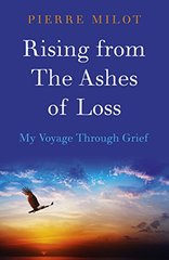Rising from the Ashes of Loss: My Voyage Through Grief by Milot, Pierre
