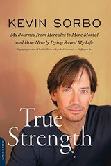 True Strength: My Journey from Hercules to Mere Mortal And How Nearly Dying Saved My Life by Sorbo, Kevin