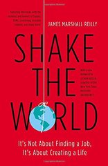 Shake the World: It's Not About Finding a Job, It's About Creating a Life by Reilly, James Marshall