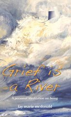 Grief Is a River: A Personal Meditation on the Art of Being