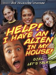 Help! I Have an Alien in My House!: Girl, Let's Talk!