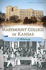 Marymount College of Kansas: A History by Ackerman, Patricia E.