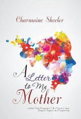 A Letter to My Mother: Letters from Daughters Full of Love, Hope, Despair, Regret, and Forgiveness by Sheeler, Charmaine