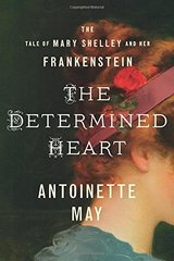 The Determined Heart: The Tale of Mary Shelley and Her Frankenstein by May, Antoinette