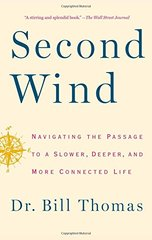 Second Wind: Navigating the Passage to a Slower, Deeper, and More Connected Life by Thomas, Bill, Dr.