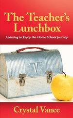 The Teacher's Lunchbox: Learning to Enjoy the Home School Journey by Vance, Crystal