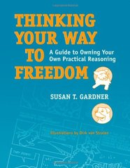 Thinking Your Way to Freedom: A Guide to Owning Your Own Practical Reasoning by Gardner, Susan T./ Stralen, Dirk van (ILT)