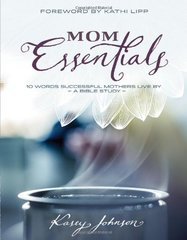 Mom Essentials: 10 Words Successful Mothers Live By: A Bible Study by Johnson, Kasey/ Lipp, Kathi (FRW)
