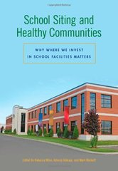 School Siting and Healthy Communities: Why Where We Invest in School Facilities Matters by Miles, Rebecca (EDT)/ Adelaja, Adesoji (EDT)/ Wyckoff, Mark (EDT)