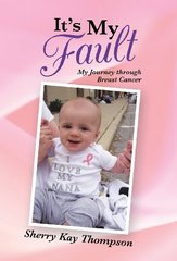 It's My Fault: My Journey Through Breast Cancer by Thompson, Sherry Kay