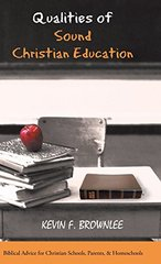 Qualities of Sound Christian Education: Biblical Advice for Christian Schools, Parents, & Homeschools by Brownlee, Kevin F.